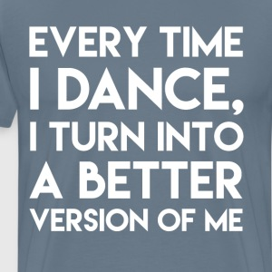 Every Time I Dance I Turn into Better Me T-Shirt T-Shirts - Men's Premium T-Shirt