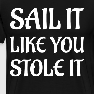 Sail It Like You Stole It Sea Lover Boating Shirt T-Shirts - Men's Premium T-Shirt