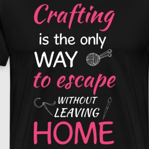 Crafting Only Way to Escape without Leaving Home  T-Shirts - Men's Premium T-Shirt