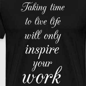 Taking Time to Live Life Will Inspire Your Work  T-Shirts - Men's Premium T-Shirt