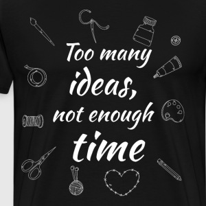 Too Many Ideas Not Enough Time Crafting T-Shirt T-Shirts - Men's Premium T-Shirt