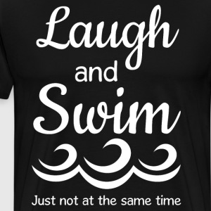 Laugh and Swim Just Not at the Same Time T-Shirt T-Shirts - Men's Premium T-Shirt
