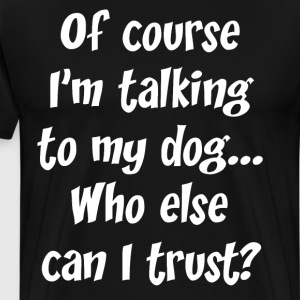 Of Course I'm Talking to My Dog Trust Dog Lover  T-Shirts - Men's Premium T-Shirt
