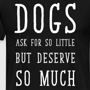 Dogs Ask for So Little But Deserve So Much T-Shirt T-Shirts - Men's Premium T-Shirt