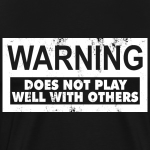 WARNING: DOES NOT PLAY WELL WITH OTHERS - Men's Premium T-Shirt