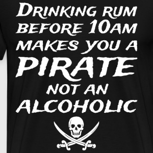 DRINKING RUM BEFORE 10AM MAKES YOU A PIRATE - Men's Premium T-Shirt