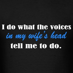 i do what the voices in my wifes head - Men's T-Shirt