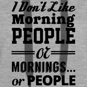 I DON'T LIKE MORNING PEOPLE OR MORNINGS OR PEOPLE - Women's Premium Hoodie