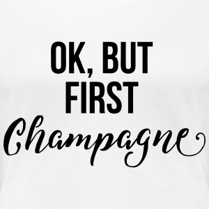 OK, But First Champagne T-Shirts - Women's Premium T-Shirt