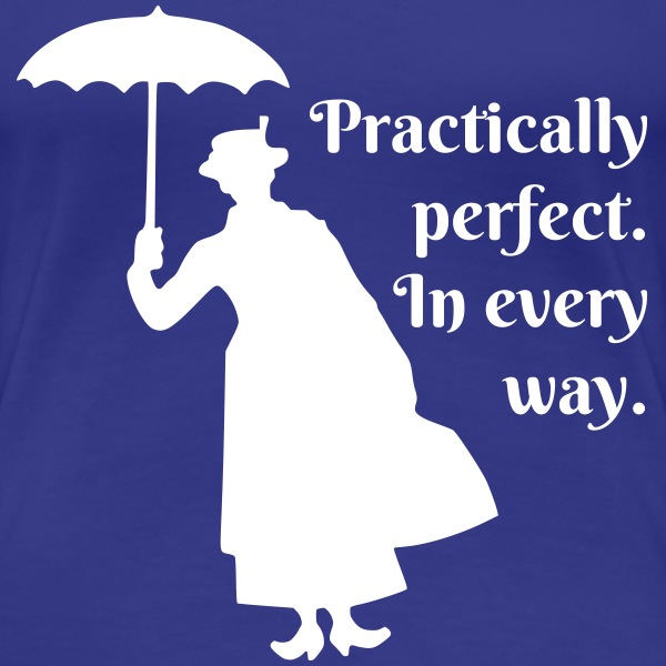 Practically perfect. In every way.  - Women's Premium T-Shirt