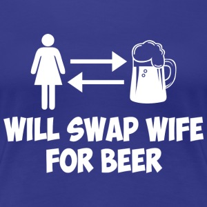 WILL SWAP WIFE FOR BEER - Women's Premium T-Shirt