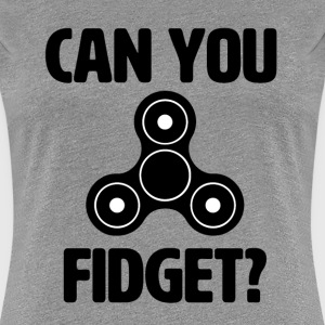 Can you fidget? Funny Fidget Spinner shirt  - Women's Premium T-Shirt