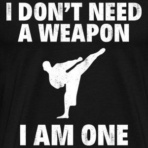 I DON'T NEED A WEAPON I AM ONE - Men's Premium T-Shirt