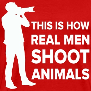 THIS IS HOW REAL MEN SHOOT ANIMALS - Men's Premium T-Shirt