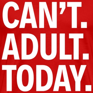 CAN'T ADULT TODAY - Men's Premium T-Shirt