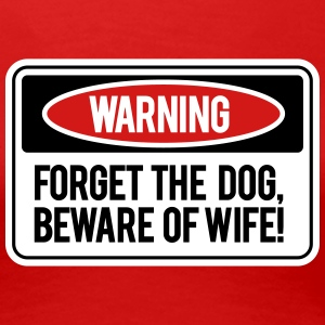 Forget the dog, beware the wife! T-shirts - T-shirt premium pour femmes