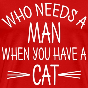 WHO NEEDS A MAN WHEN YOU HAVE A CAT - Men's Premium T-Shirt