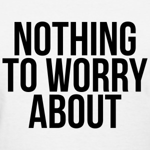 Nothing to worry about T-Shirts - Women's T-Shirt