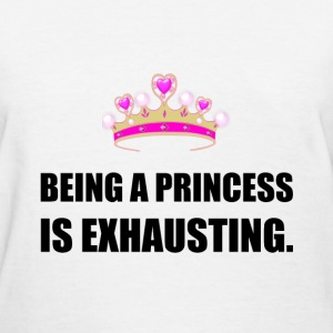 Being A Princess Is Exhausting - Women's T-Shirt