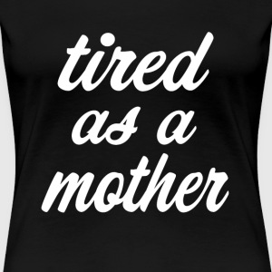 Tired as a Mother funny Shirt  - Women's Premium T-Shirt