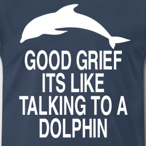 Good Grief Its Like Talking To A Dolphin T-Shirts - Men's Premium T-Shirt