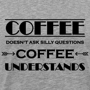 Coffee doesn't ask silly questions T-Shirts - Men's Premium T-Shirt