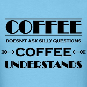 Coffee doesn't ask silly questions T-Shirts - Men's T-Shirt