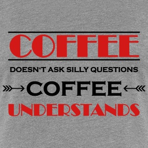 Coffee doesn't ask silly questions T-Shirts - Women's Premium T-Shirt