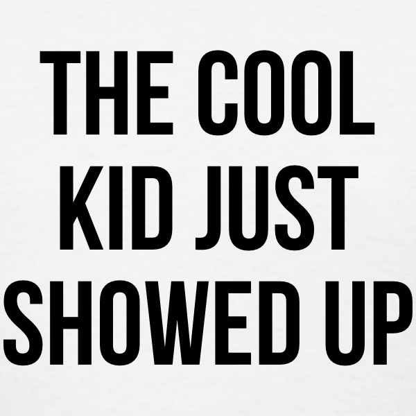 The cool kid just showed up T-Shirts - Women's T-Shirt