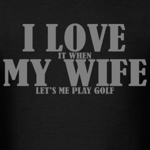 I love it when my wife let's me play golf - Men's T-Shirt