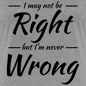 I may not be right, but I'm never wrong T-Shirts - Women's Premium T-Shirt