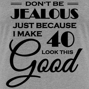 Don't be jealous because I make 40 look this good T-Shirts - Women's Premium T-Shirt