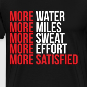 More Water Miles Sweat Effort More Satisfied  T-Shirts - Men's Premium T-Shirt