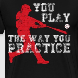 You Play the Way You Practice Baseball Player  T-Shirts - Men's Premium T-Shirt