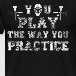 You Play the Way You Practice Lacrosse Player  T-Shirts - Men's Premium T-Shirt
