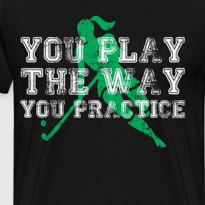 You Play the Way You Practice Field Hockey Player  T-Shirts - Men's Premium T-Shirt