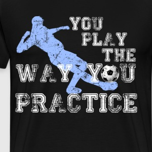 You Play the Way You Practice Soccer Player  T-Shirts - Men's Premium T-Shirt