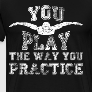 You Play the Way You Practice Swimming T-Shirt T-Shirts - Men's Premium T-Shirt