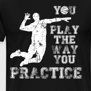 You Play the Way You Practice Volleyball Player  T-Shirts - Men's Premium T-Shirt
