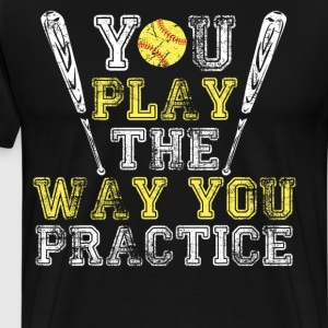 You Play the Way You Practice Softball Player  T-Shirts - Men's Premium T-Shirt