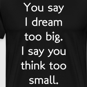 You Say I Dream Too Big You Think Too Small Shirt T-Shirts - Men's Premium T-Shirt