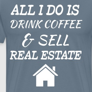 All I Do is Drink Coffee Sell Real Estate T-Shirt T-Shirts - Men's Premium T-Shirt