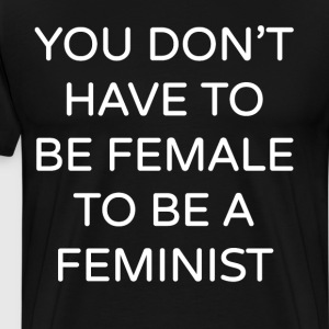 You Don't have to be Female to be a Feminist  T-Shirts - Men's Premium T-Shirt