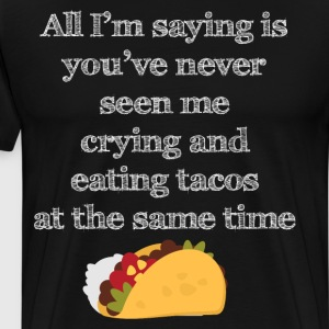 You've Never Seen Me Crying and Eating Tacos Shirt T-Shirts - Men's Premium T-Shirt