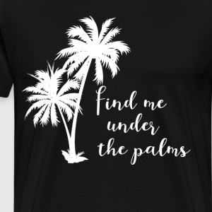Find Me Under the Palms Summertime Beach T-Shirt T-Shirts - Men's Premium T-Shirt