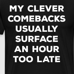 My Clever Comebacks Surface an Hour Too Late  T-Shirts - Men's Premium T-Shirt