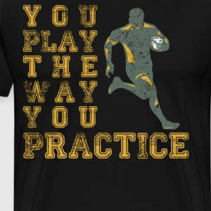 You Play the Way You Practice Rugby Player T-Shirt T-Shirts - Men's Premium T-Shirt