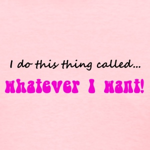 I do this thing called...whatever I want! - Women's T-Shirt