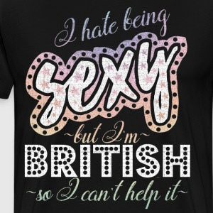 Hate Being Sexy I'm British So I Can't Help It  T-Shirts - Men's Premium T-Shirt