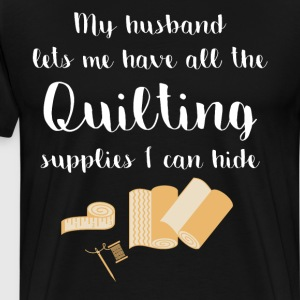 Husband Lets Me have Quilting Supplies I Can Hide  T-Shirts - Men's Premium T-Shirt